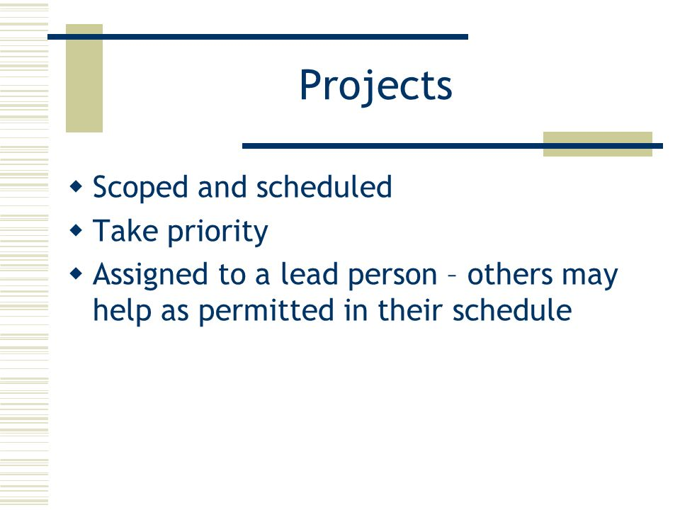 Projects Scoped and scheduled Take priority Assigned to a lead person – others may help as permitted in their schedule