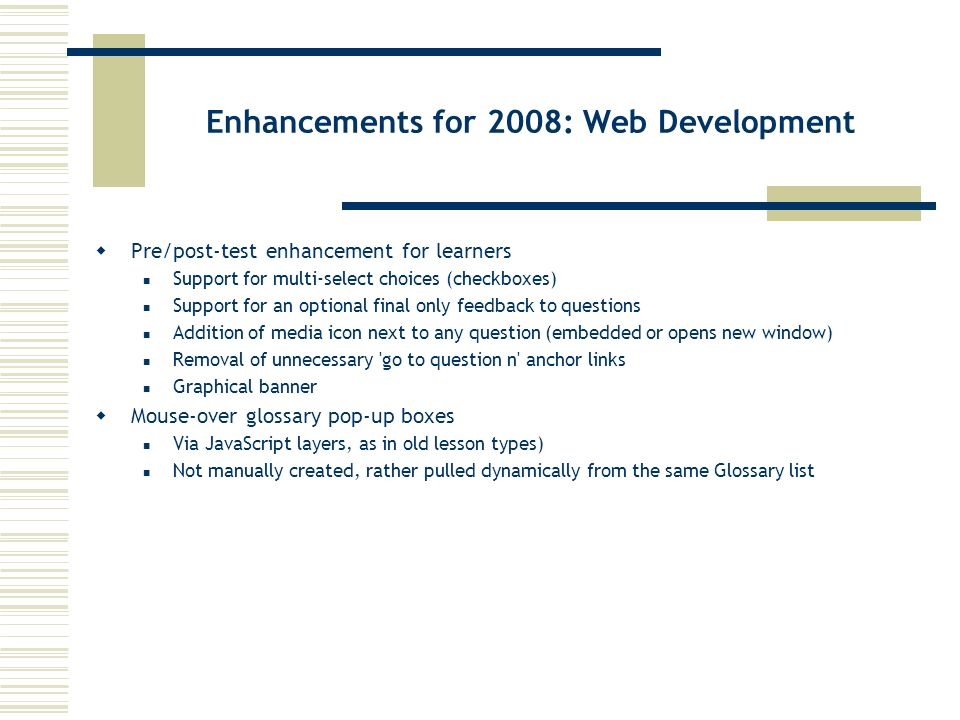 Enhancements for 2008: Web Development Pre/post-test enhancement for learners Support for multi-select choices (checkboxes) Support for an optional final only feedback to questions Addition of media icon next to any question (embedded or opens new window) Removal of unnecessary go to question n anchor links Graphical banner Mouse-over glossary pop-up boxes Via JavaScript layers, as in old lesson types) Not manually created, rather pulled dynamically from the same Glossary list