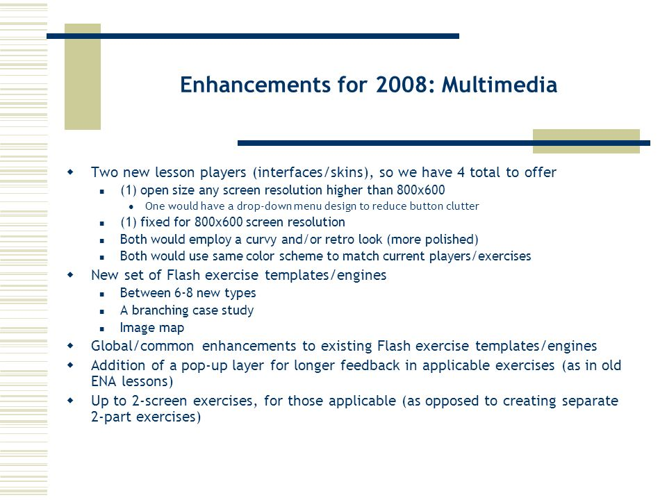 Enhancements for 2008: Multimedia Two new lesson players (interfaces/skins), so we have 4 total to offer (1) open size any screen resolution higher than 800x600 One would have a drop-down menu design to reduce button clutter (1) fixed for 800x600 screen resolution Both would employ a curvy and/or retro look (more polished) Both would use same color scheme to match current players/exercises New set of Flash exercise templates/engines Between 6-8 new types A branching case study Image map Global/common enhancements to existing Flash exercise templates/engines Addition of a pop-up layer for longer feedback in applicable exercises (as in old ENA lessons) Up to 2-screen exercises, for those applicable (as opposed to creating separate 2-part exercises)
