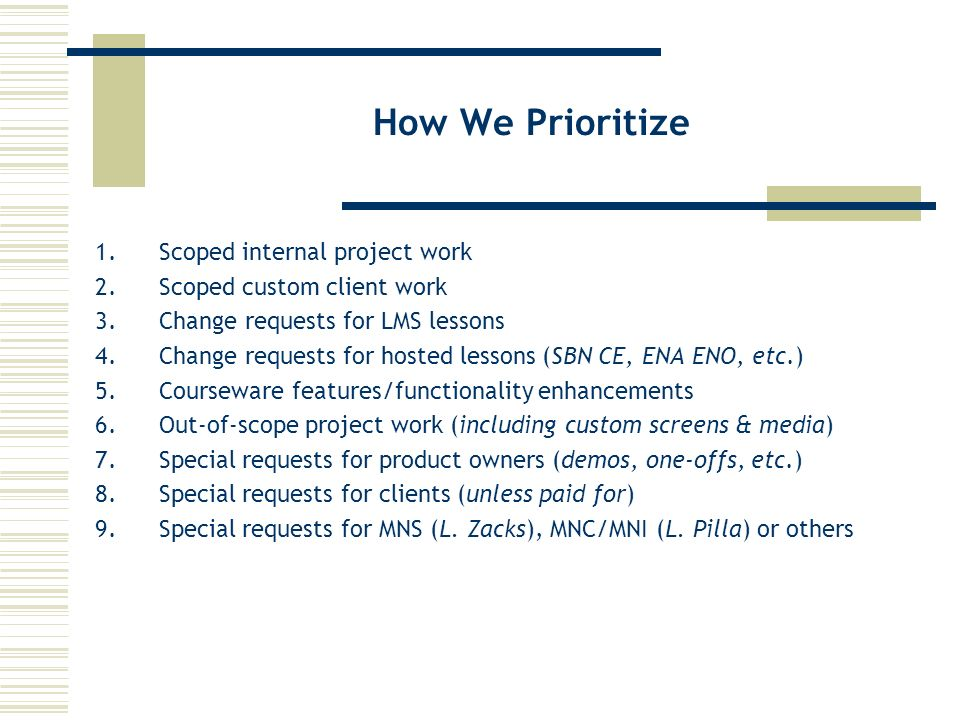 How We Prioritize 1.Scoped internal project work 2.Scoped custom client work 3.Change requests for LMS lessons 4.Change requests for hosted lessons (SBN CE, ENA ENO, etc.) 5.Courseware features/functionality enhancements 6.Out-of-scope project work (including custom screens & media) 7.Special requests for product owners (demos, one-offs, etc.) 8.Special requests for clients (unless paid for) 9.Special requests for MNS (L.