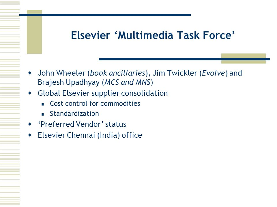 Elsevier Multimedia Task Force John Wheeler (book ancillaries), Jim Twickler (Evolve) and Brajesh Upadhyay (MCS and MNS) Global Elsevier supplier consolidation Cost control for commodities Standardization Preferred Vendor status Elsevier Chennai (India) office