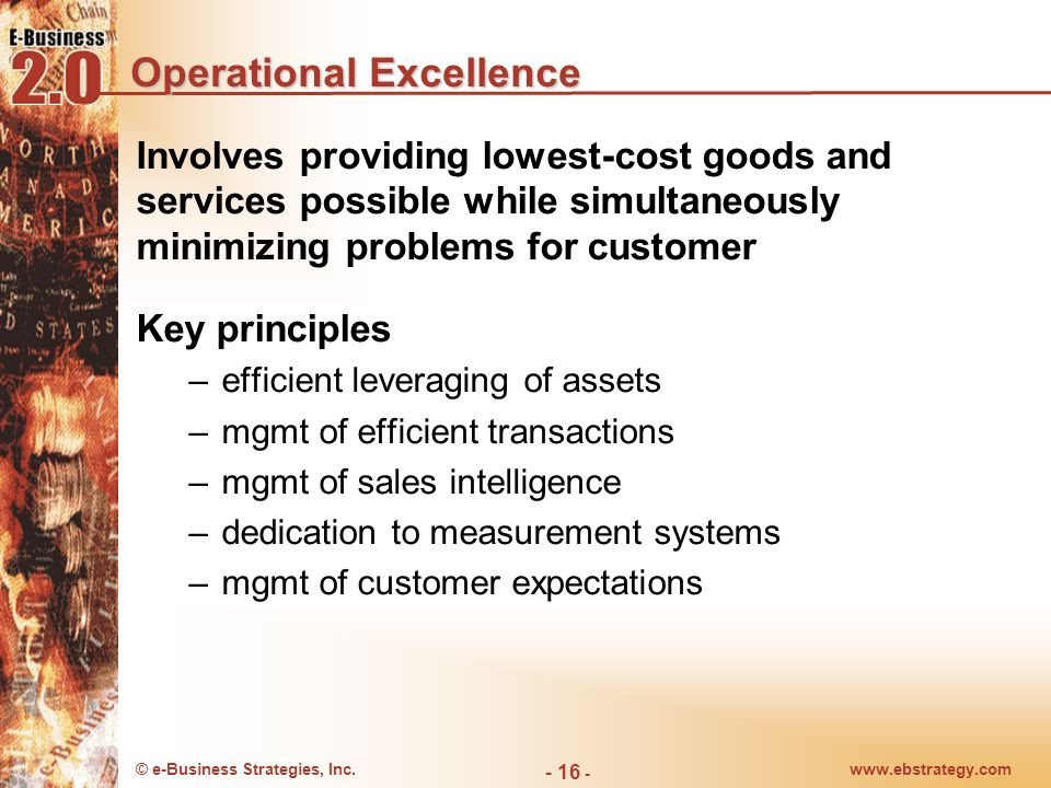 © e-Business Strategies, Inc.www.ebstrategy.com - 16 - Operational Excellence Involves providing lowest-cost goods and services possible while simulta
