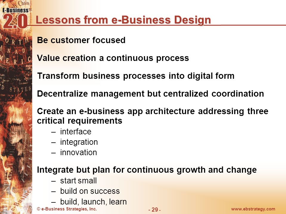 © e-Business Strategies, Inc.www.ebstrategy.com - 29 - Lessons from e-Business Design Be customer focused Value creation a continuous process Transfor