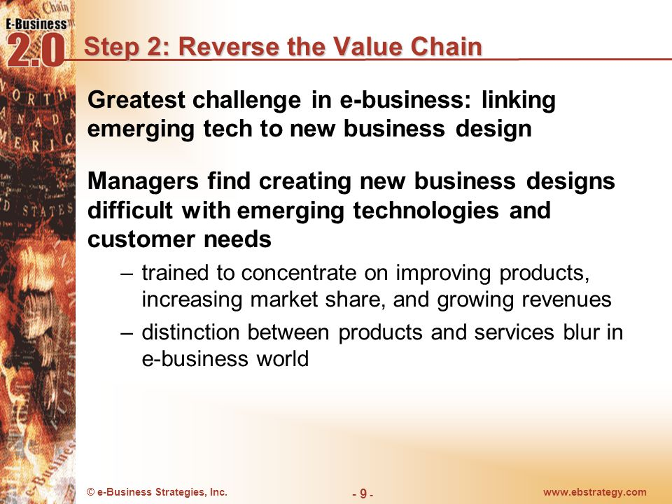 © e-Business Strategies, Inc.www.ebstrategy.com - 9 - Step 2: Reverse the Value Chain Greatest challenge in e-business: linking emerging tech to new b
