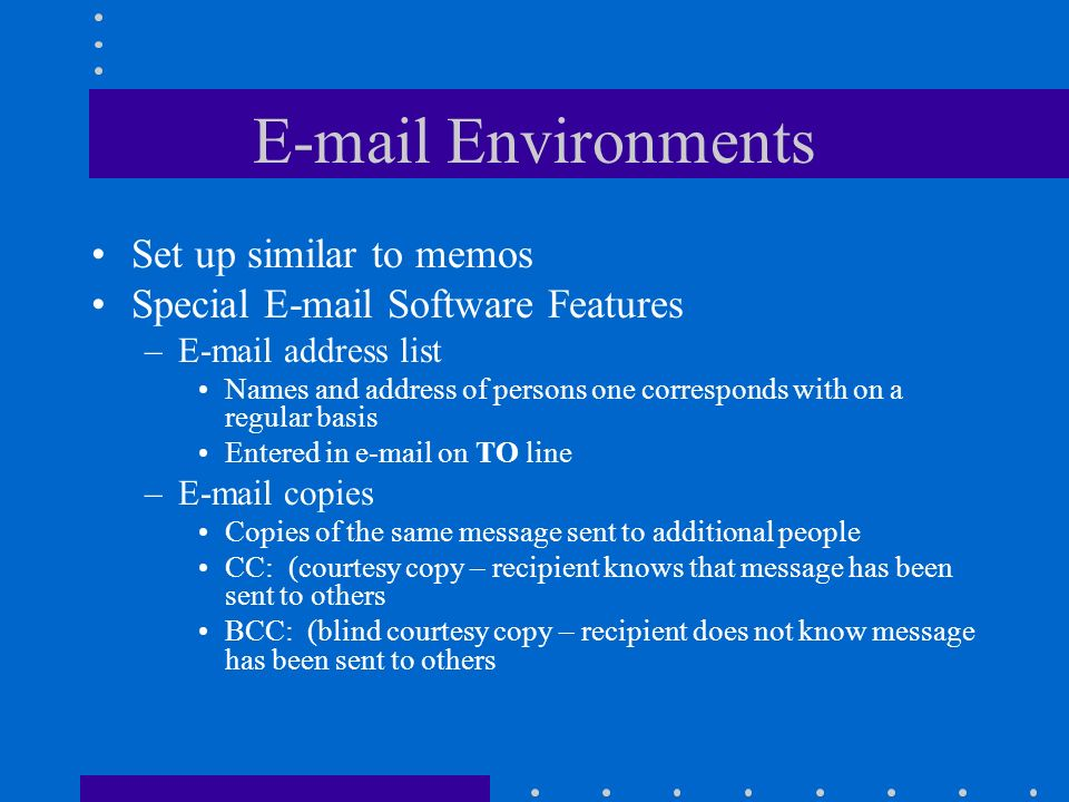 E-mail Environments Set up similar to memos Special E-mail Software Features –E-mail address list Names and address of persons one corresponds with on