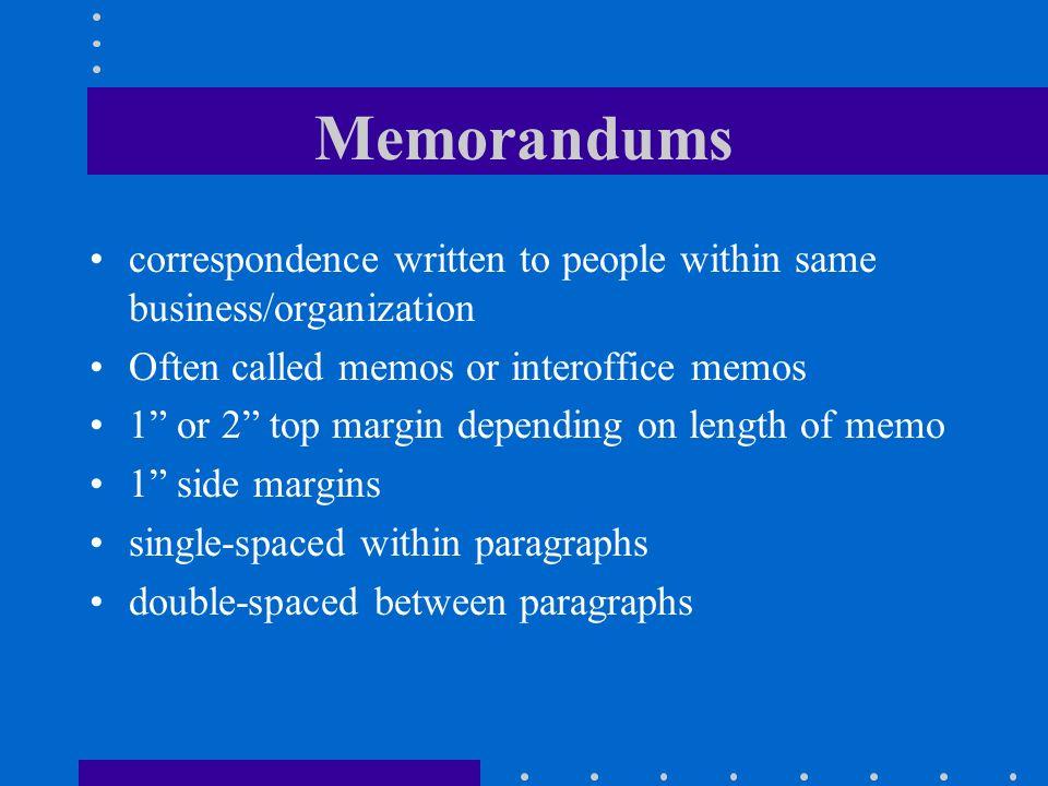 Memorandums correspondence written to people within same business/organization Often called memos or interoffice memos 1 or 2 top margin depending on