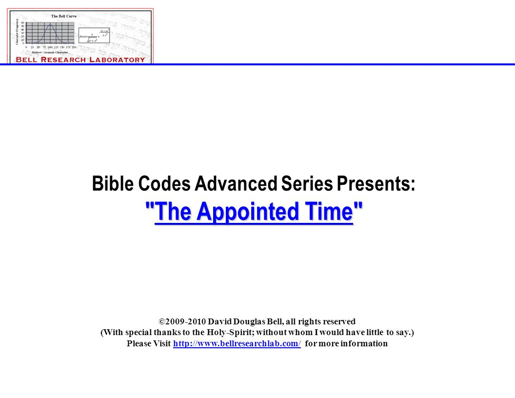 The_Appointed_Time_Rev-E.ppt©2009-2010; David Douglas Bell, All rights reserved Page 1 Bible Codes Advanced Series Presents: The Appointed Time ©2009-2010 David Douglas Bell, all rights reserved (With special thanks to the Holy-Spirit; without whom I would have little to say.) Please Visit http://www.bellresearchlab.com/ for more information
