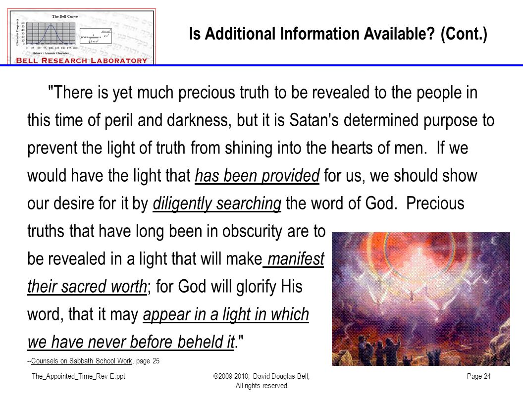 The_Appointed_Time_Rev-E.ppt©2009-2010; David Douglas Bell, All rights reserved Page 24 There is yet much precious truth to be revealed to the people in this time of peril and darkness, but it is Satan s determined purpose to prevent the light of truth from shining into the hearts of men.