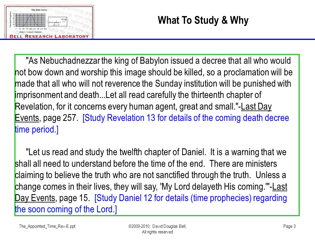 The_Appointed_Time_Rev-E.ppt©2009-2010; David Douglas Bell, All rights reserved Page 3 What To Study & Why As Nebuchadnezzar the king of Babylon issued a decree that all who would not bow down and worship this image should be killed, so a proclamation will be made that all who will not reverence the Sunday institution will be punished with imprisonment and death...Let all read carefully the thirteenth chapter of Revelation, for it concerns every human agent, great and small. -Last Day Events, page 257.