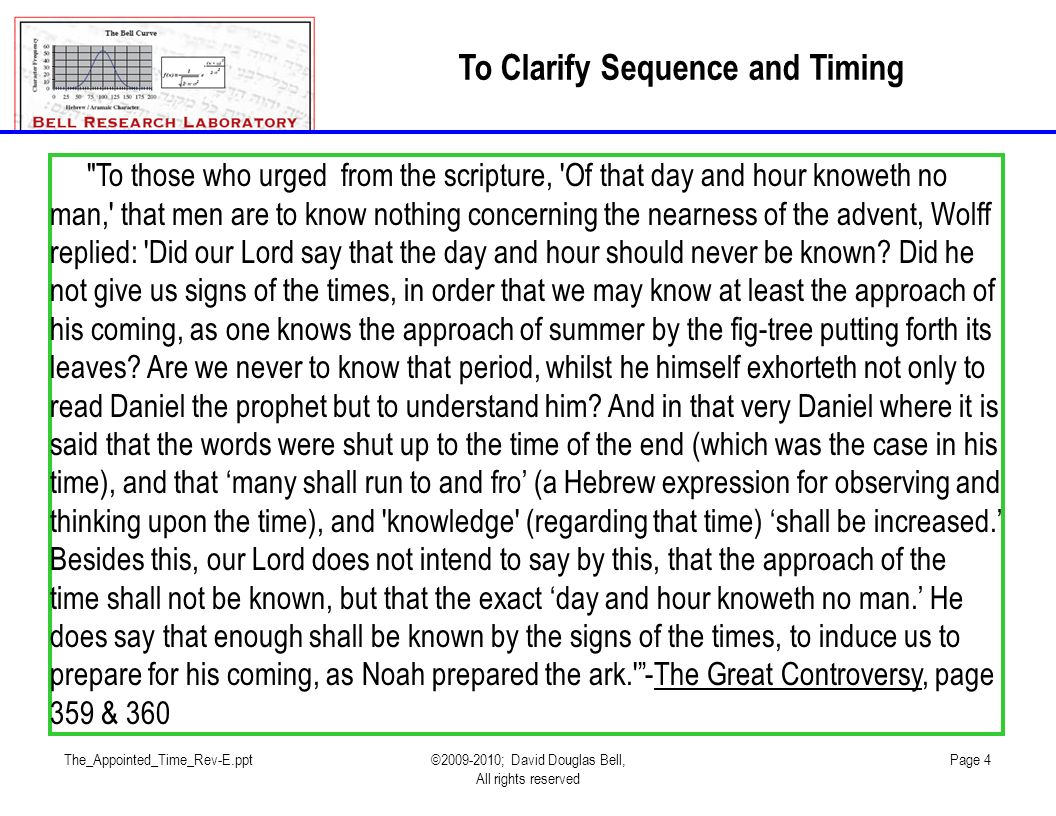 The_Appointed_Time_Rev-E.ppt©2009-2010; David Douglas Bell, All rights reserved Page 4 To Clarify Sequence and Timing To those who urged from the scripture, Of that day and hour knoweth no man, that men are to know nothing concerning the nearness of the advent, Wolff replied: Did our Lord say that the day and hour should never be known.