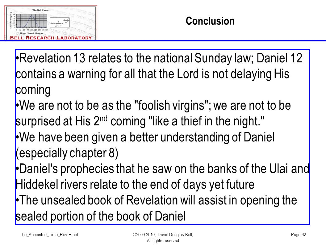 The_Appointed_Time_Rev-E.ppt©2009-2010; David Douglas Bell, All rights reserved Page 62 Conclusion Revelation 13 relates to the national Sunday law; Daniel 12 contains a warning for all that the Lord is not delaying His coming We are not to be as the foolish virgins ; we are not to be surprised at His 2 nd coming like a thief in the night. We have been given a better understanding of Daniel (especially chapter 8) Daniel s prophecies that he saw on the banks of the Ulai and Hiddekel rivers relate to the end of days yet future The unsealed book of Revelation will assist in opening the sealed portion of the book of Daniel