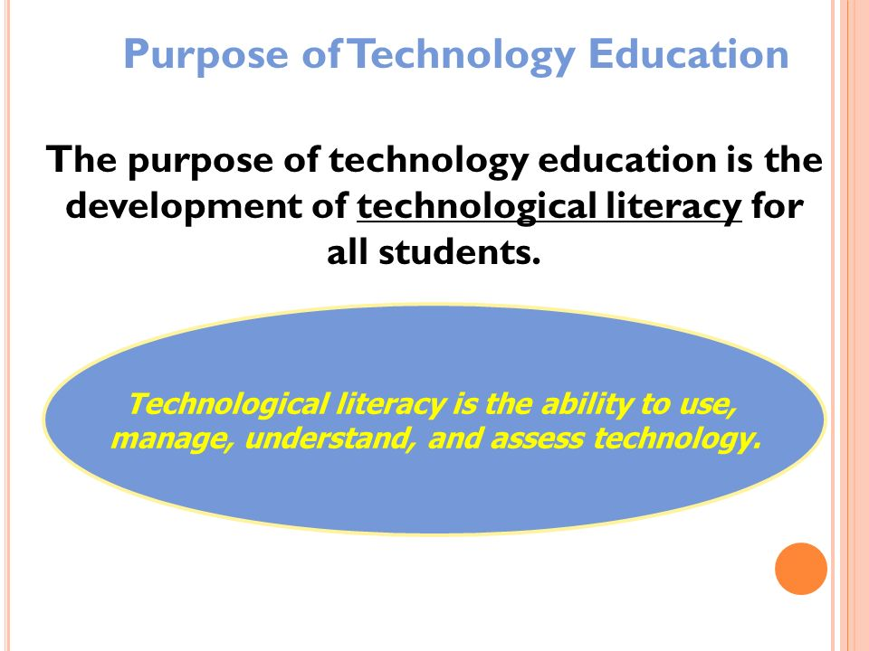 The purpose of technology education is the development of technological literacy for all students. Technological literacy is the ability to use, manag