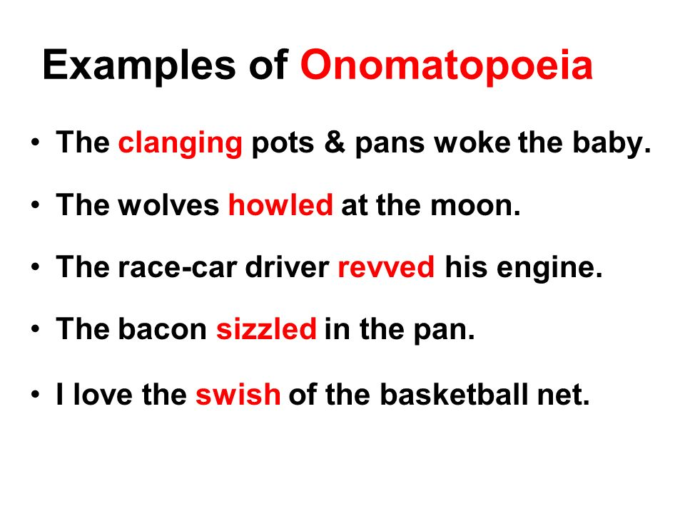Examples of Onomatopoeia The clanging pots & pans woke the baby. The wolves howled at the moon. The race-car driver revved his engine. The bacon sizzl