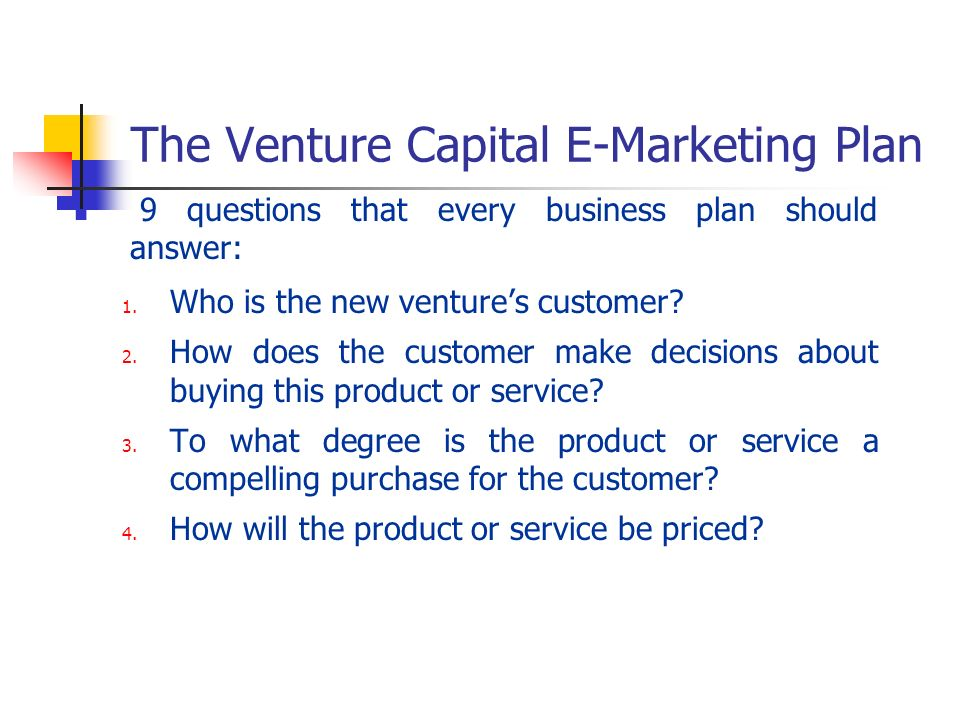 The Venture Capital E-Marketing Plan 9 questions that every business plan should answer: 1. Who is the new ventures customer? 2. How does the customer