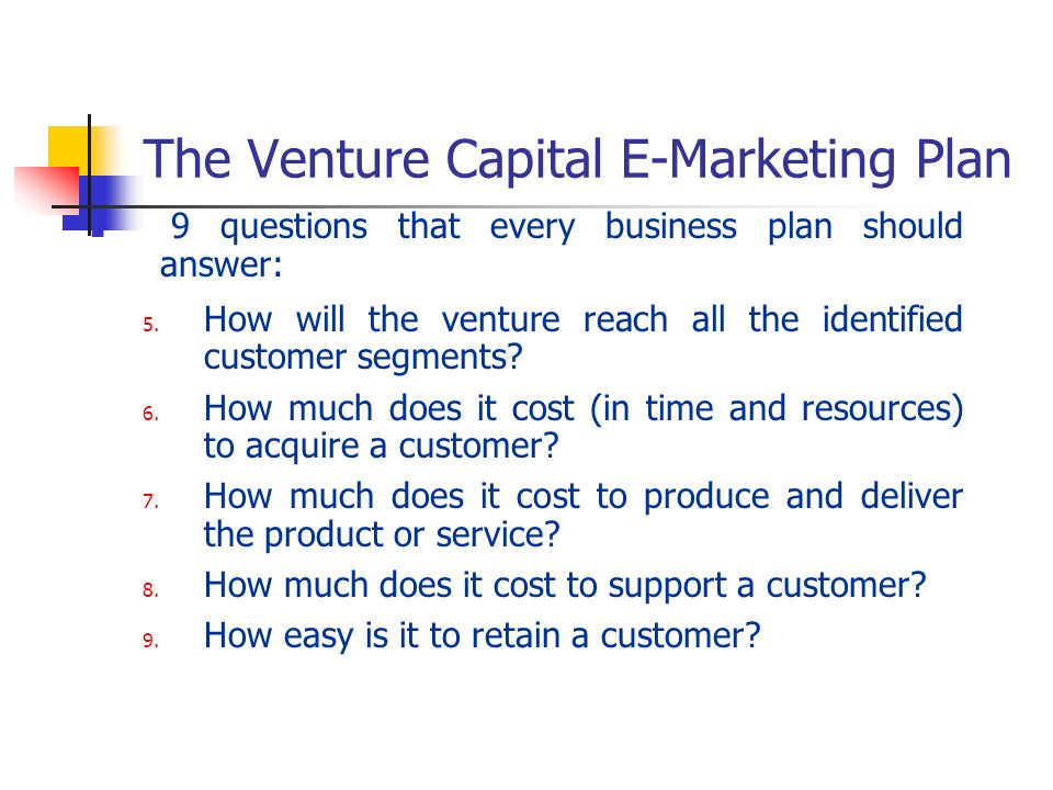 The Venture Capital E-Marketing Plan 9 questions that every business plan should answer: 5. How will the venture reach all the identified customer seg