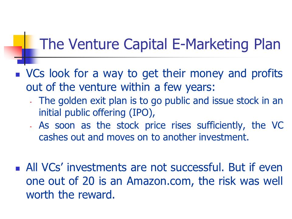 The Venture Capital E-Marketing Plan VCs look for a way to get their money and profits out of the venture within a few years: - The golden exit plan i
