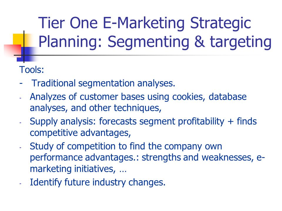 Tier One E-Marketing Strategic Planning: Segmenting & targeting Tools: - Traditional segmentation analyses. - Analyzes of customer bases using cookies