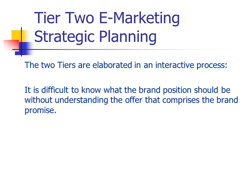 Tier Two E-Marketing Strategic Planning The two Tiers are elaborated in an interactive process: It is difficult to know what the brand position should