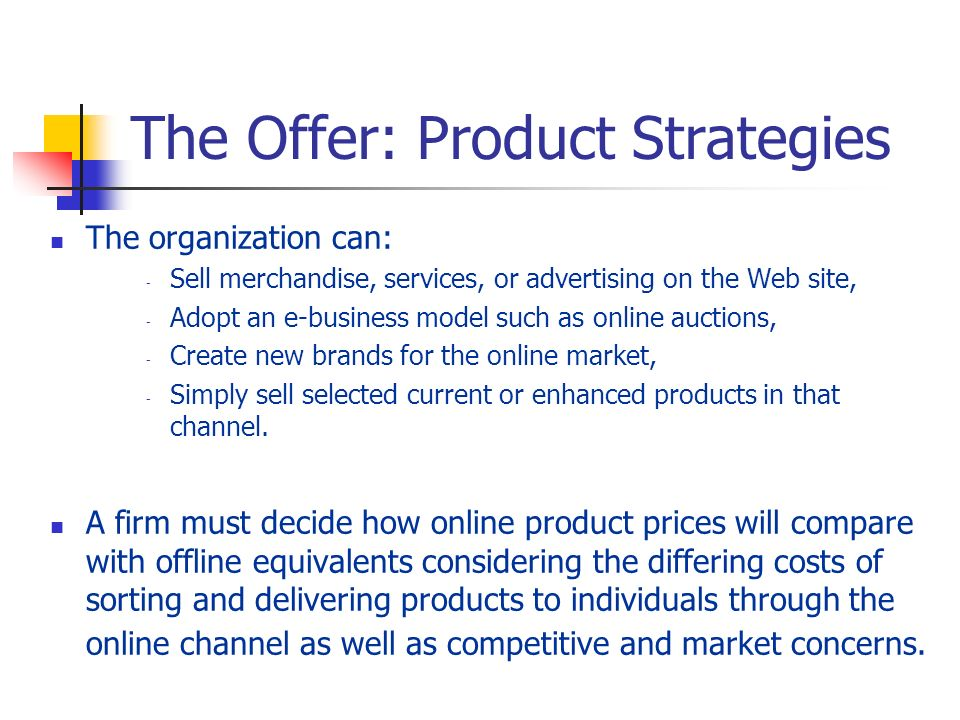 The Offer: Product Strategies The organization can: - Sell merchandise, services, or advertising on the Web site, - Adopt an e-business model such as