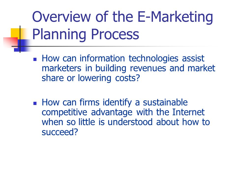 Overview of the E-Marketing Planning Process How can information technologies assist marketers in building revenues and market share or lowering costs