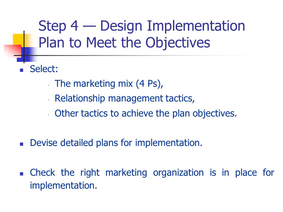Step 4 Design Implementation Plan to Meet the Objectives Select: - The marketing mix (4 Ps), - Relationship management tactics, - Other tactics to ach