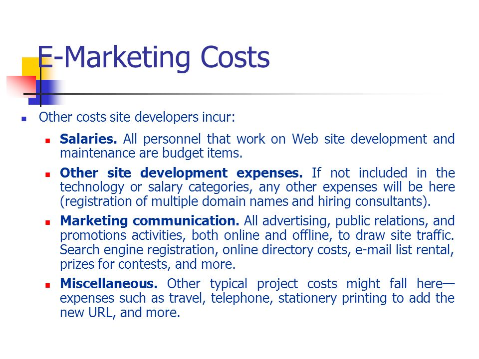 E-Marketing Costs Other costs site developers incur: Salaries. All personnel that work on Web site development and maintenance are budget items. Other