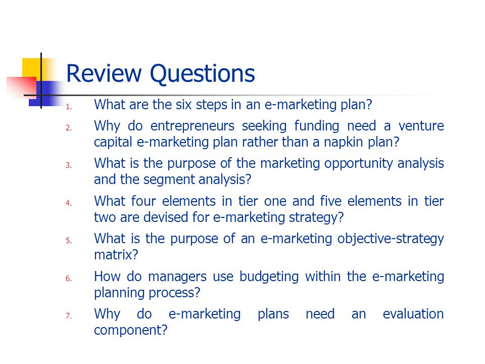 Review Questions 1. What are the six steps in an e-marketing plan? 2. Why do entrepreneurs seeking funding need a venture capital e-marketing plan rat