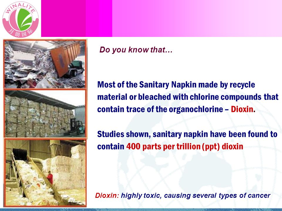 Most of the Sanitary Napkin made by recycle material or bleached with chlorine compounds that contain trace of the organochlorine – Dioxin. Studies sh