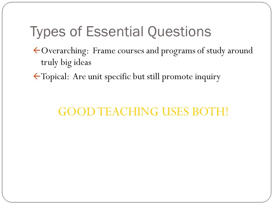 Types of Essential Questions ß Overarching: Frame courses and programs of study around truly big ideas ß Topical: Are unit specific but still promote