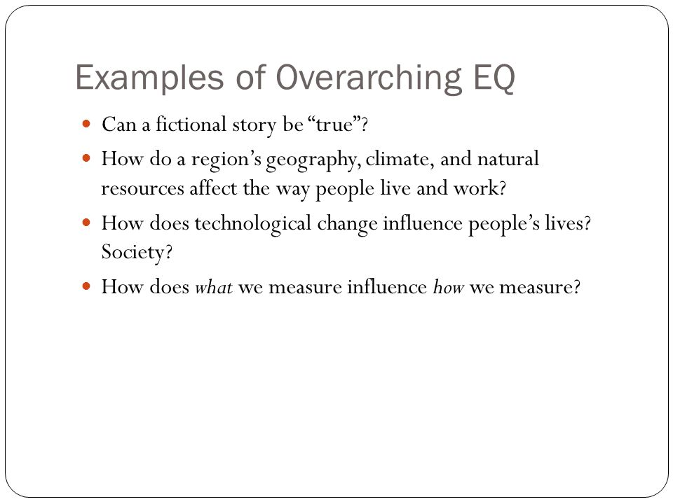 Examples of Overarching EQ Can a fictional story be true? How do a regions geography, climate, and natural resources affect the way people live and wo