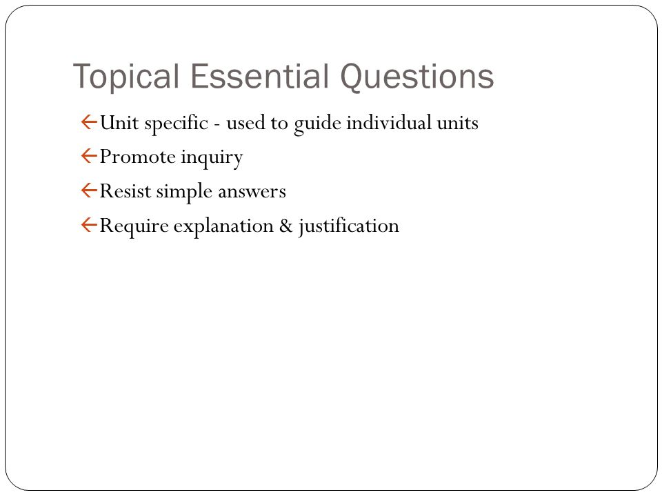 Topical Essential Questions ß Unit specific - used to guide individual units ß Promote inquiry ß Resist simple answers ß Require explanation & justifi