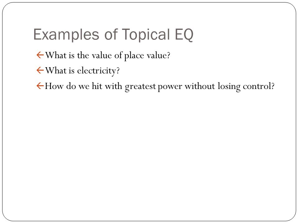Examples of Topical EQ ß What is the value of place value? ß What is electricity? ß How do we hit with greatest power without losing control?