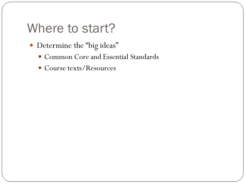 Where to start? Determine the big ideas Common Core and Essential Standards Course texts/Resources
