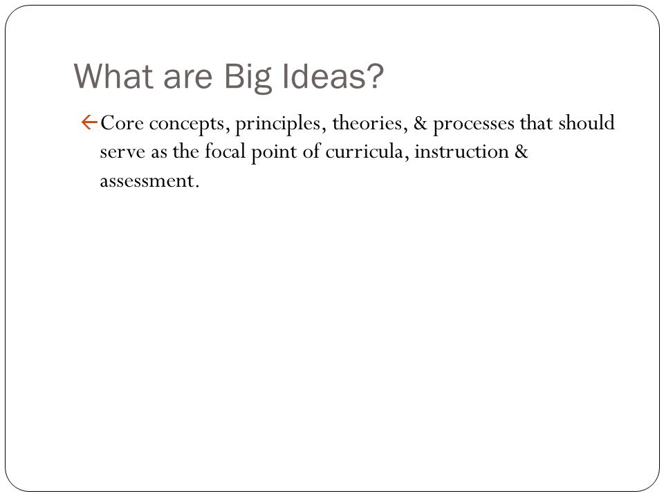 What are Big Ideas? ß Core concepts, principles, theories, & processes that should serve as the focal point of curricula, instruction & assessment.