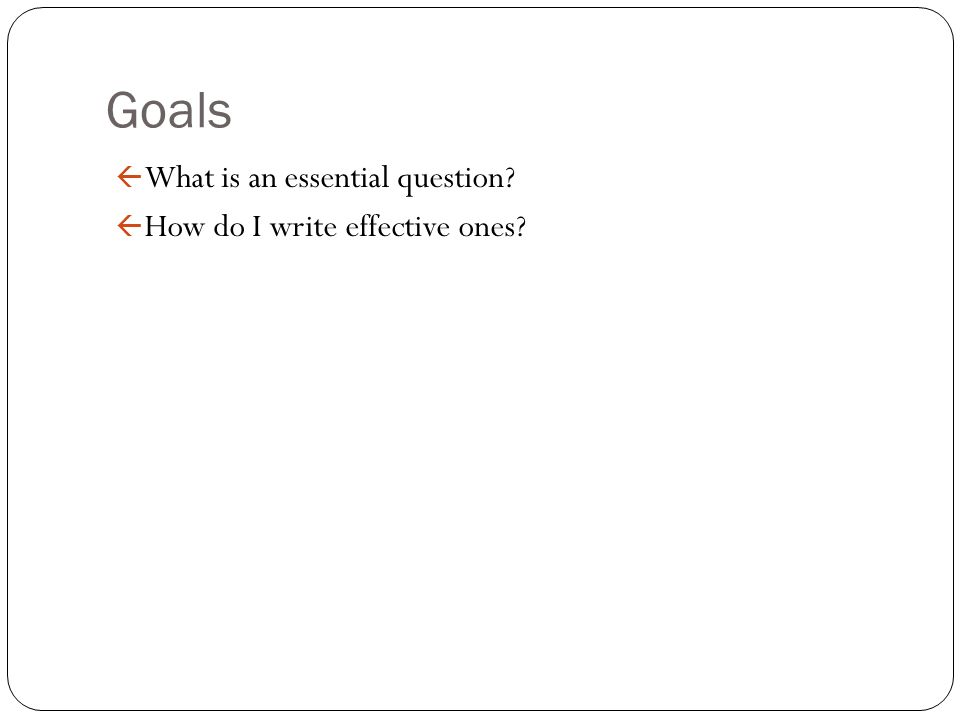 Goals ß What is an essential question? ß How do I write effective ones?