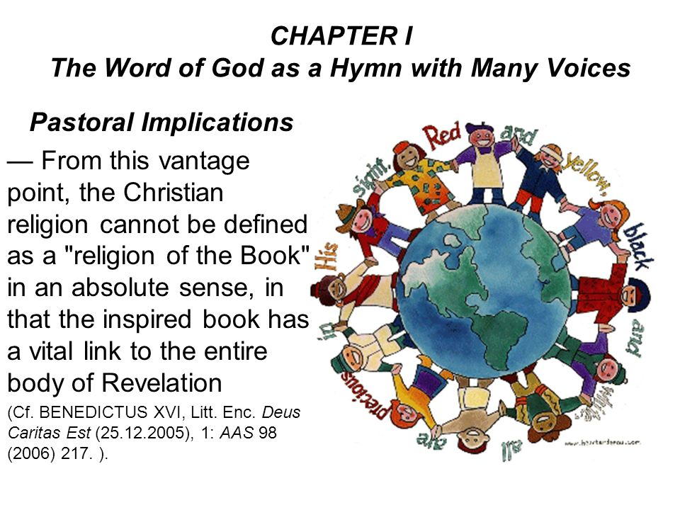 CHAPTER I The Word of God as a Hymn with Many Voices Pastoral Implications From this vantage point, the Christian religion cannot be defined as a religion of the Book in an absolute sense, in that the inspired book has a vital link to the entire body of Revelation (Cf.