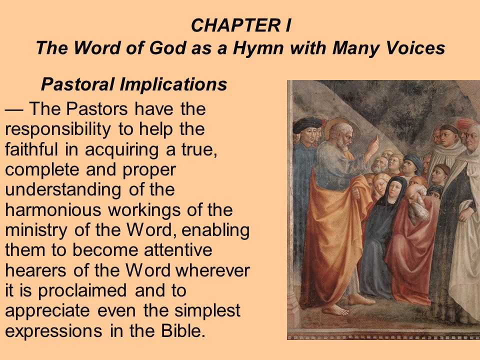 CHAPTER I The Word of God as a Hymn with Many Voices Pastoral Implications The Pastors have the responsibility to help the faithful in acquiring a true, complete and proper understanding of the harmonious workings of the ministry of the Word, enabling them to become attentive hearers of the Word wherever it is proclaimed and to appreciate even the simplest expressions in the Bible.