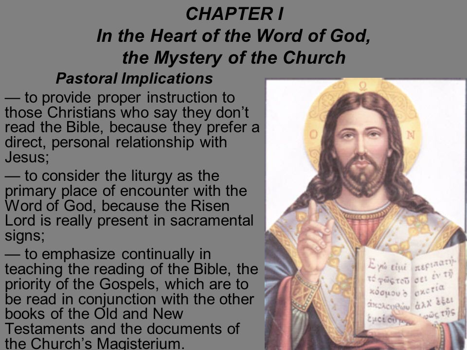 CHAPTER I In the Heart of the Word of God, the Mystery of the Church Pastoral Implications to provide proper instruction to those Christians who say they dont read the Bible, because they prefer a direct, personal relationship with Jesus; to consider the liturgy as the primary place of encounter with the Word of God, because the Risen Lord is really present in sacramental signs; to emphasize continually in teaching the reading of the Bible, the priority of the Gospels, which are to be read in conjunction with the other books of the Old and New Testaments and the documents of the Churchs Magisterium.