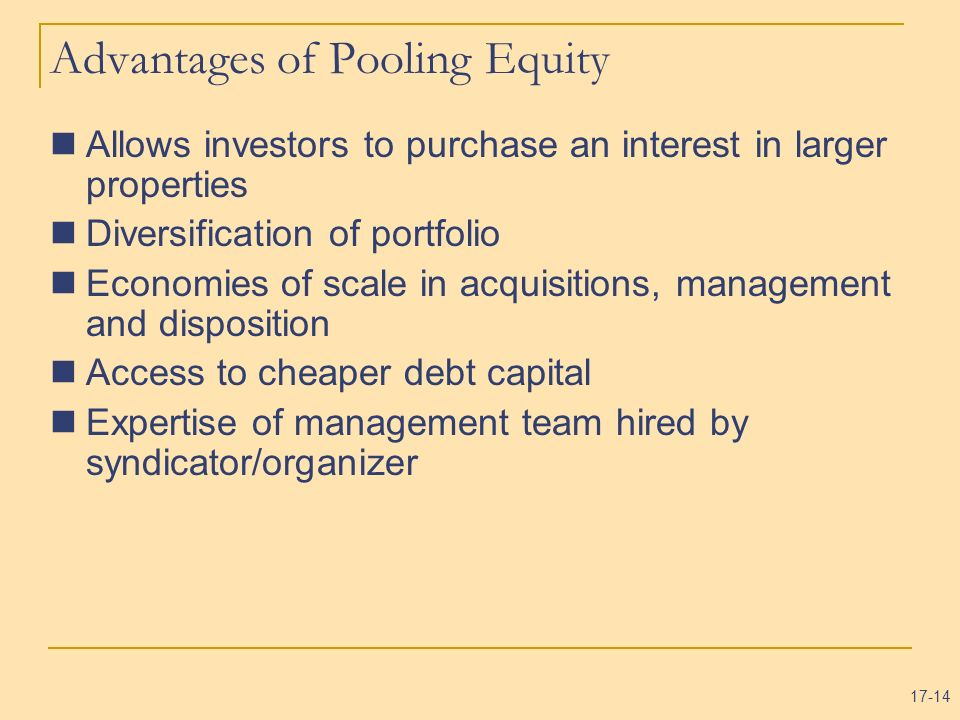 17-14 Advantages of Pooling Equity Allows investors to purchase an interest in larger properties Diversification of portfolio Economies of scale in ac