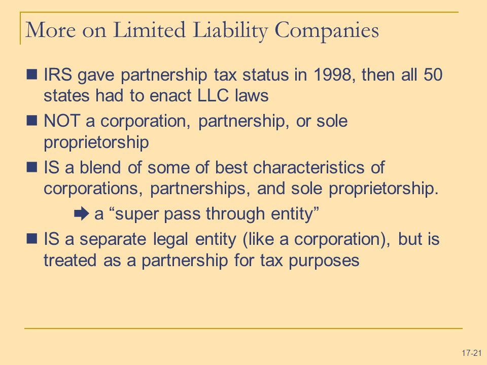 17-21 More on Limited Liability Companies IRS gave partnership tax status in 1998, then all 50 states had to enact LLC laws NOT a corporation, partner