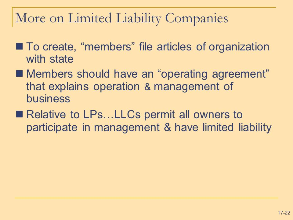 17-22 More on Limited Liability Companies To create, members file articles of organization with state Members should have an operating agreement that