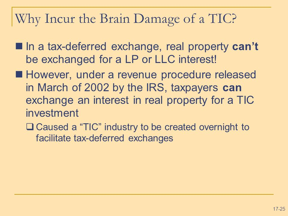 17-25 Why Incur the Brain Damage of a TIC? In a tax-deferred exchange, real property cant be exchanged for a LP or LLC interest! However, under a reve