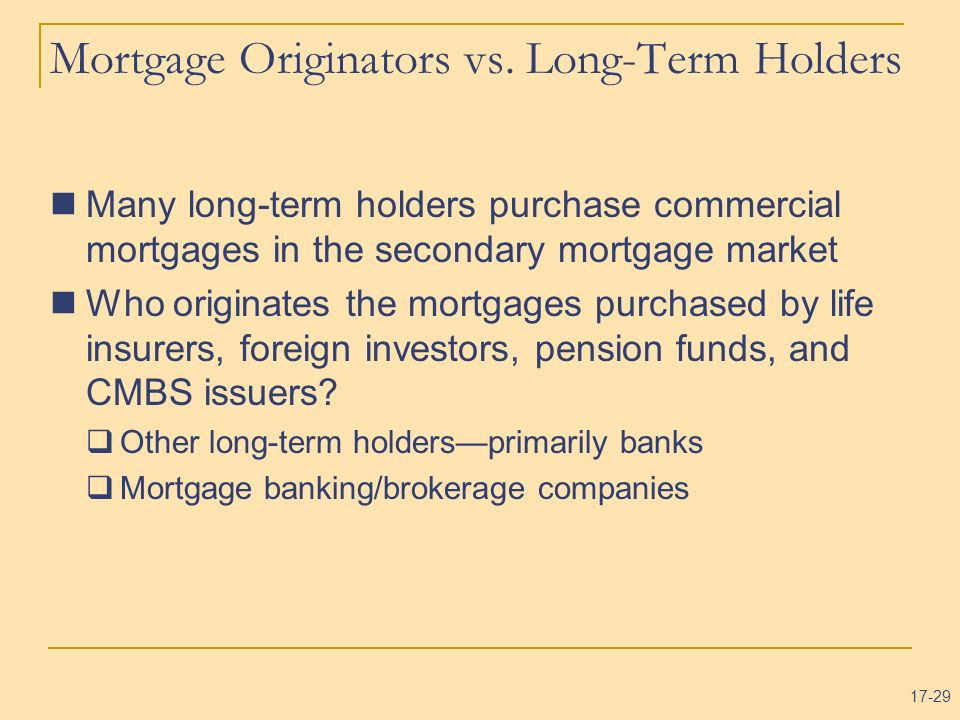 17-29 Mortgage Originators vs. Long-Term Holders Many long-term holders purchase commercial mortgages in the secondary mortgage market Who originates