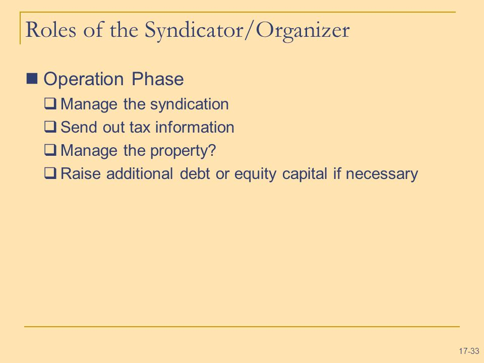 17-33 Roles of the Syndicator/Organizer Operation Phase Manage the syndication Send out tax information Manage the property? Raise additional debt or