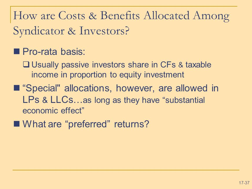 17-37 How are Costs & Benefits Allocated Among Syndicator & Investors? Pro-rata basis: Usually passive investors share in CFs & taxable income in prop