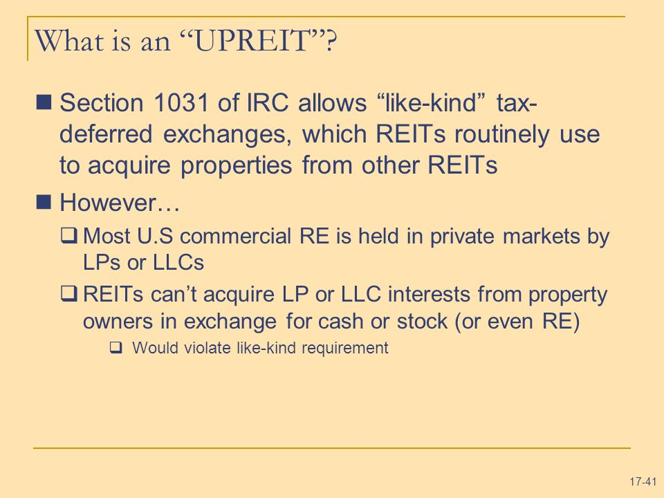 17-41 What is an UPREIT? Section 1031 of IRC allows like-kind tax- deferred exchanges, which REITs routinely use to acquire properties from other REIT