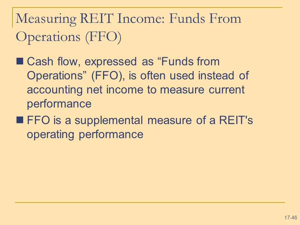 17-46 Measuring REIT Income: Funds From Operations (FFO) Cash flow, expressed as Funds from Operations (FFO), is often used instead of accounting net