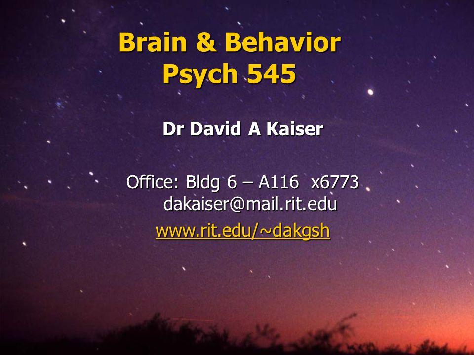 Brain & Behavior Psych 545 Dr David A Kaiser Office: Bldg 6 – A116 x6773 dakaiser@mail.rit.edu www.rit.edu/~dakgsh