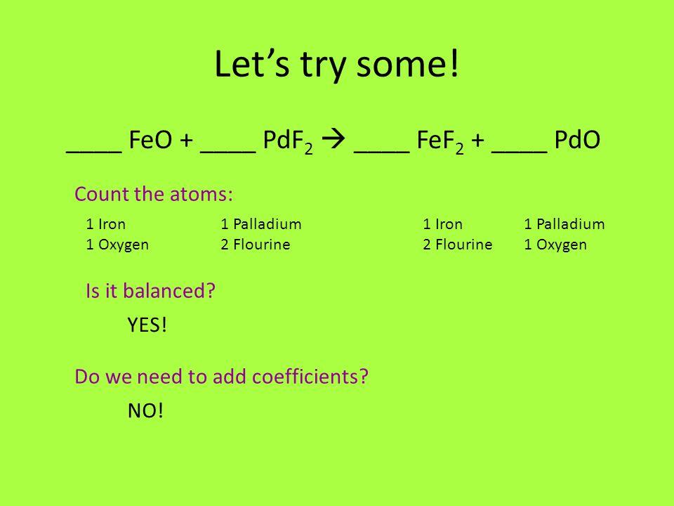 Lets try some! ____ FeO + ____ PdF 2 ____ FeF 2 + ____ PdO Count the atoms: 1 Iron 1 Palladium 1 Oxygen 2 Flourine2 Flourine1 Oxygen Is it balanced? Y
