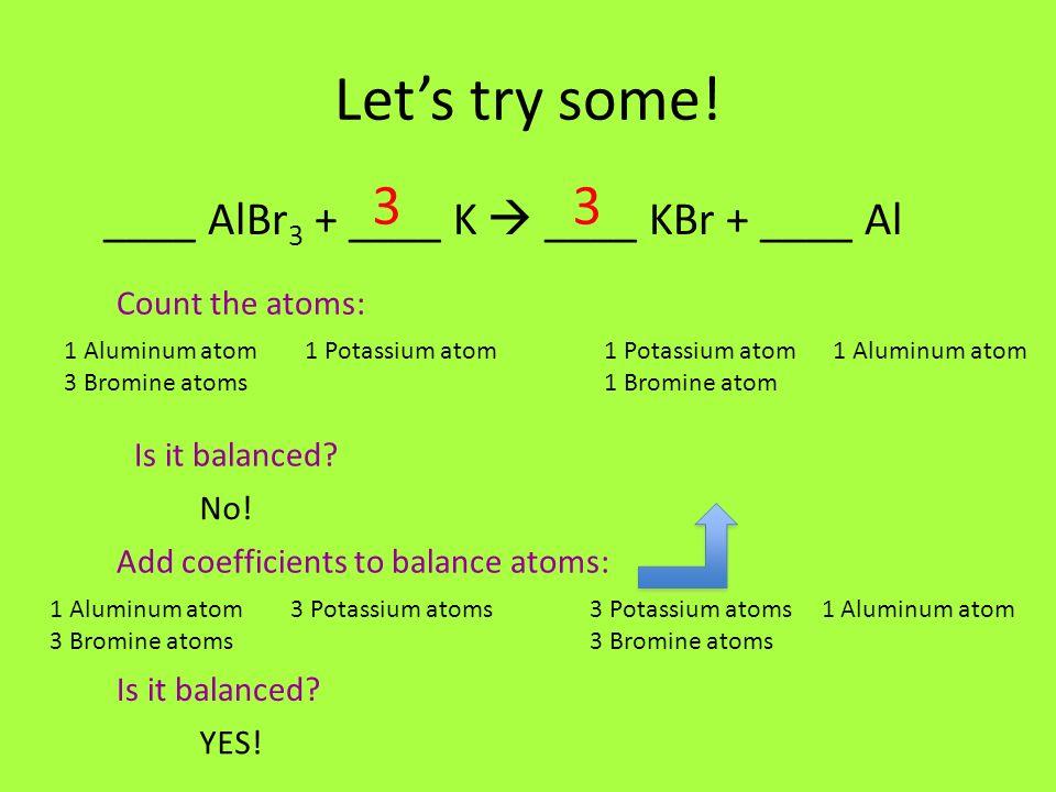 Lets try some! ____ AlBr 3 + ____ K ____ KBr + ____ Al Count the atoms: 1 Aluminum atom 1 Potassium atom 1 Potassium atom 1 Aluminum atom 3 Bromine at